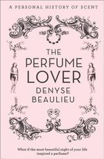 The Perfume Lover : A Personal Story of Scent - Denyse Beaulieu