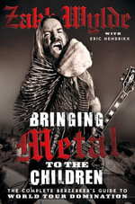 Bringing Metal To The Children : The Complete Berserker's Guide to World Tour Domination - Zakk Wylde