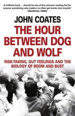 The Hour Between Dog and Wolf : Risk-taking, Gut Feelings and the Biology of Boom and Bust - John Coates