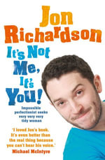 It's Not Me, It's You! : Impossible perfectionist, 27, seeks very very very tidy woman - Jon Richardson