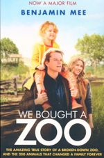 We Bought A Zoo : The Amazing True Story of a Broken-down Zoo, and the 200 Animals That Changed a Family Forever - Benjamin Mee