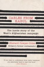 Cables from Kabul : The Inside Story of the West's Afghanistan Campaign - Sherard Cowper-Coles