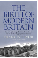 The Birth of Modern Britain : A Journey into Britain's Archaeological Past: 1550 to the Present - Francis Pryor