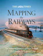 The Times Mapping the Railways : The Journey of Britain's Railways Through Maps from 1819 to the Present Day - Julian Holland
