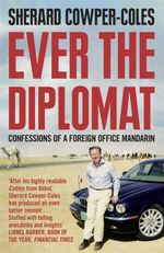 Ever the Diplomat : Confessions of a Foreign Office Mandarin - Sherard Cowper-Coles