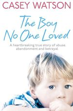 The Boy No One Loved : A Heartbreaking True Story of Abuse, Abandonment and Betrayal - Casey Watson