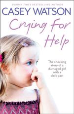 Crying for Help : The Shocking True Story of a Damaged Girl with a Dark Past - Casey Watson