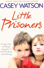 Little Prisoners : A Tragic Story of Siblings Trapped in a World of Abuse and Suffering - Casey Watson