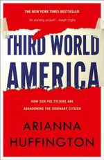 Third World America : How Our Politicians are Abandoning the Ordinary Citizen - Arianna Huffington