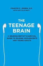 The Teenage Brain : A Neuroscientist's Survival Guide to Raising Adolescents and Young Adults - Frances E. Jensen