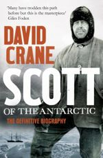Scott of the Antarctic : The Definitive Biography - David Crane