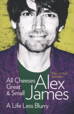 All Cheeses Great and Small : A Life Less Blurry - Alex James