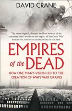 Empires of the Dead : How One Man's Vision Led to the Creation of WWI's War Graves - David Crane