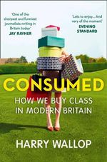 Consumed : How We Buy Class in Modern Britain - Harry Wallop