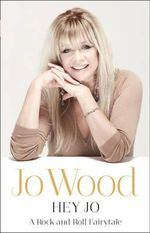 Hey Jo : A Rock & Roll Fairytale - Jo Wood