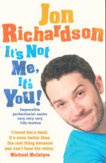 It's Not Me, it's You : Impossible Perfectionist Seeks Very Very Very Tidy Woman - Jon Richardson