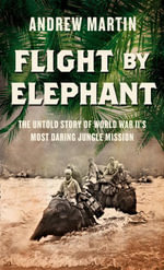 Flight By Elephant : The Untold Story of World War Two's Most Daring Jungle Rescue - Andrew Martin