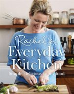 Rachel's Everyday Kitchen : Simple, Delicious Family Food - Rachel Allen