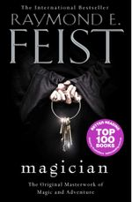 Magician : The Original Masterwork of Magic and Adventure - Raymond E. Feist