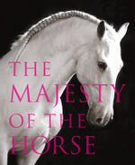 The Majesty of the Horse : An Illustrated History - Tamsin Pickeral