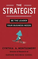 The Strategist : Be the Leader Your Business Needs - Cynthia Montgomery
