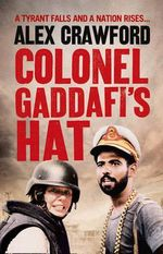 Colonel Gaddafi's Hat : A Tyrant Falls And A Nation Rises ... - Alex Crawford