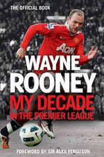 Wayne Rooney : My Decade in the Premier League - Wayne Rooney