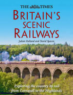 The Times Britain's Scenic Railways : Exploring the Country by Rail from Cornwall to the Highlands - Julian Holland
