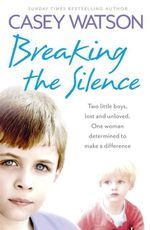 Breaking the Silence : Two Little Boys, Lost and Unloved. One Foster Carer Determined to Make a Difference. - Casey Watson