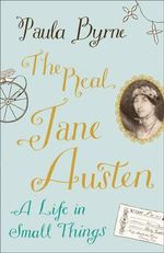 The Real Jane Austen : A Life in Small Things - Paula Byrne