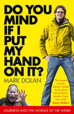 Do You Mind if I Put My Hand on it? : Journeys into the Worlds of the Weird - Mark Dolan