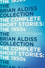 The Complete Short Stories : the 1950s - Brian W. Aldiss