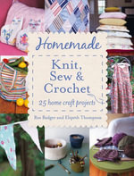 Homemade Knit, Sew and Crochet : 25 Home Craft Projects - Ros Badger