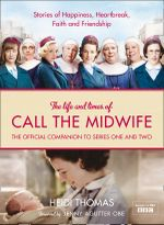 The Life and Times of Call the Midwife : The Official Companion to Series One and Two - Heidi Thomas