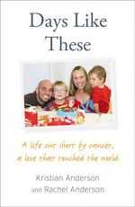 Days Like These : A Life Cut Short by Cancer, a Love That Touched the World - Kristian Anderson