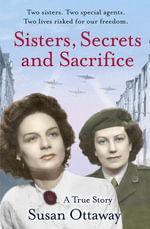 Sisters, Secrets and Sacrifice : The True Story of WWII Special Agents Eileen and Jacqueline Nearne - Susan Ottaway