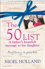 The 50 List : A Father's Heartfelt Message to His Daughter : Anything is Possible - Nigel Holland