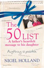 The 50 List - A Father's Heartfelt Message to his Daughter : Anything Is Possible - Nigel Holland