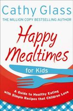 Happy Mealtimes for Kids : A Guide to Making Healthy Meals That Children Love - Cathy Glass