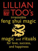 Lillian Too's Irresistible Feng Shui Magic : Magic and Rituals for Love, Success and Happiness - Lillian Too