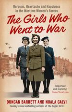 The Girls Who Went to War : Heroism, Heartache and Happiness in the Wartime Women's Forces - Duncan Barrett