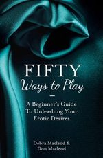 Fifty Ways to Play : BDSM for Nice People : A Beginner's Guide to Unleashing Your Erotic Desires - Debra Macleod