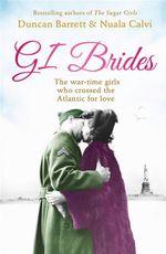 GI Brides : The War-time Girls Who Crossed the Atlantic for Love - Duncan Barrett