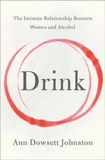 The Drink : The Intimate Relationship Between Women and Alcohol - Ann Dowsett Johnston