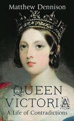 Queen Victoria : A Life of Contradictions - Matthew Dennison