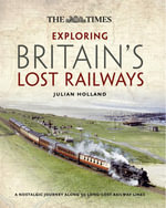 The Times Exploring Britain's Lost Railways : A Nostalgic Journey Along 50 Long Lost Railway Lines - Julian Holland