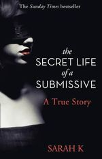 The Secret Life of a Submissive : A True Story - Sarah K.