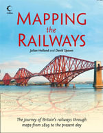 Mapping The Railways : The Journey of Britain's Railways Through Maps from 1819 to the Present Day - Julian Holland