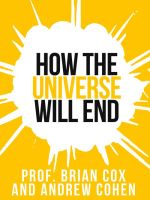 Prof. Brian Cox's How The Universe Will End (Collins Shorts, Book 1) : Collins Shorts - Professor Brian Cox