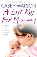A Last Kiss for Mummy : A Teenage Mum, a Tiny Infant, a Desperate Decision - Casey Watson